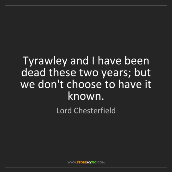 Lord Chesterfield: Tyrawley and I have been dead these two years; but we...