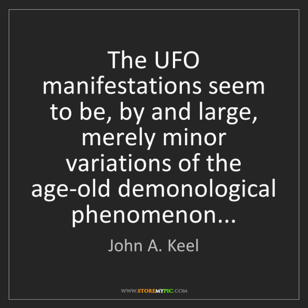 John A. Keel: The UFO manifestations seem to be, by and large, merely...