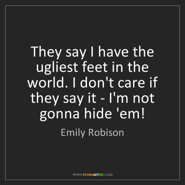Emily Robison: They say I have the ugliest feet in the world. I don't...