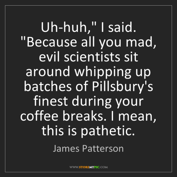 "James Patterson: Uh-huh,"" I said. ""Because all you mad, evil scientists..."