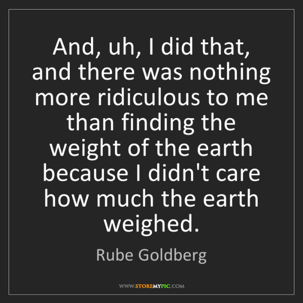 Rube Goldberg: And, uh, I did that, and there was nothing more ridiculous...