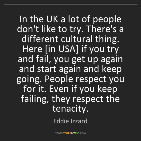 Eddie Izzard: In the UK a lot of people don't like to try. There's...