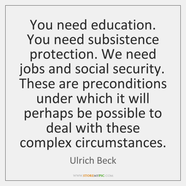 You need education. You need subsistence protection. We need jobs and social ...