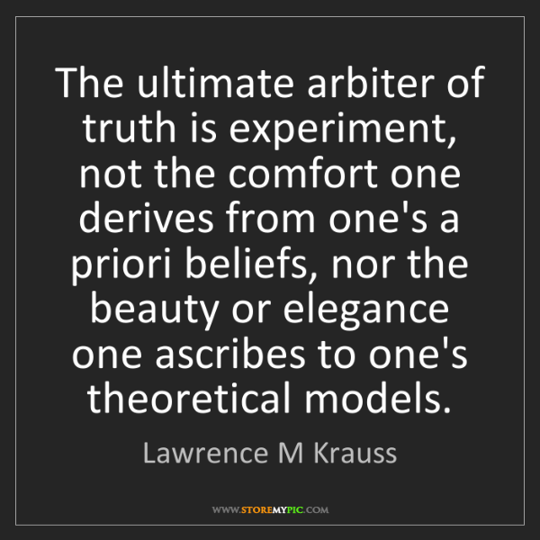 Lawrence M Krauss: The ultimate arbiter of truth is experiment, not the...