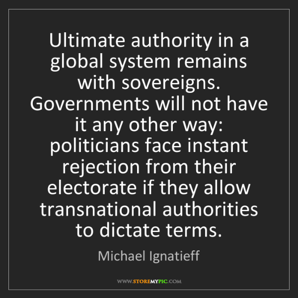 Michael Ignatieff: Ultimate authority in a global system remains with sovereigns....
