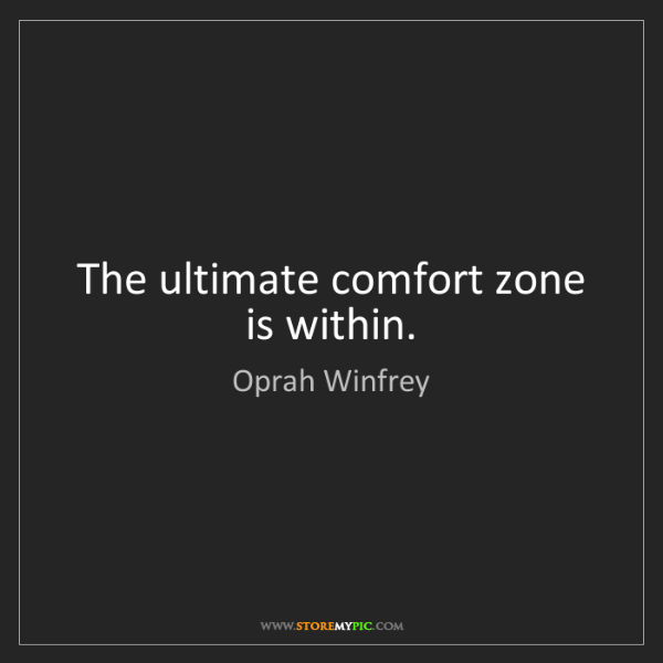 Oprah Winfrey: The ultimate comfort zone is within.