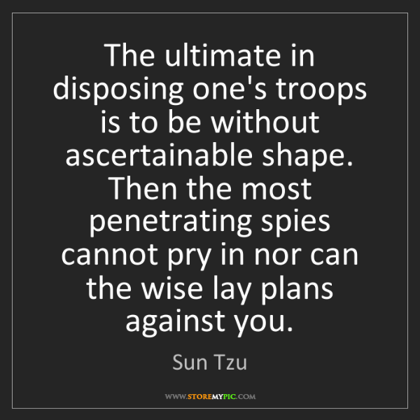 Sun Tzu: The ultimate in disposing one's troops is to be without...