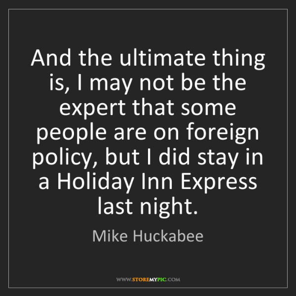 Mike Huckabee: And the ultimate thing is, I may not be the expert that...