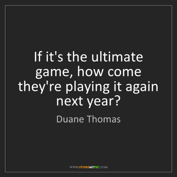 Duane Thomas: If it's the ultimate game, how come they're playing it...
