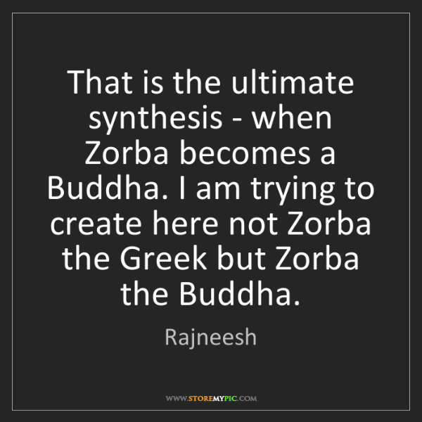 Rajneesh: That is the ultimate synthesis - when Zorba becomes a...