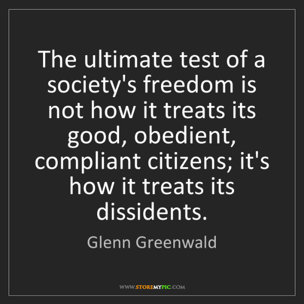 Glenn Greenwald: The ultimate test of a society's freedom is not how it...