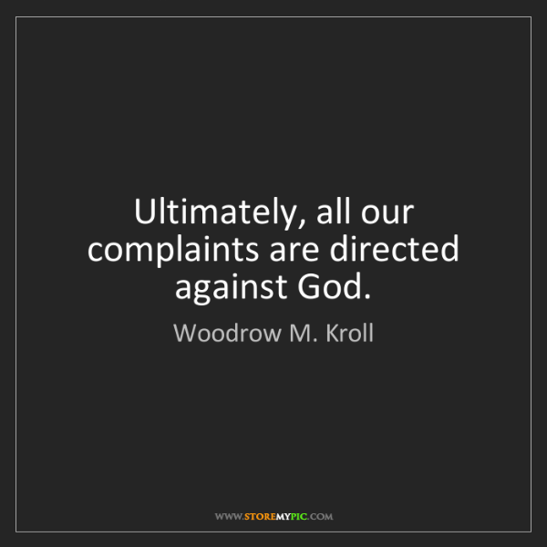 Woodrow M. Kroll: Ultimately, all our complaints are directed against God.