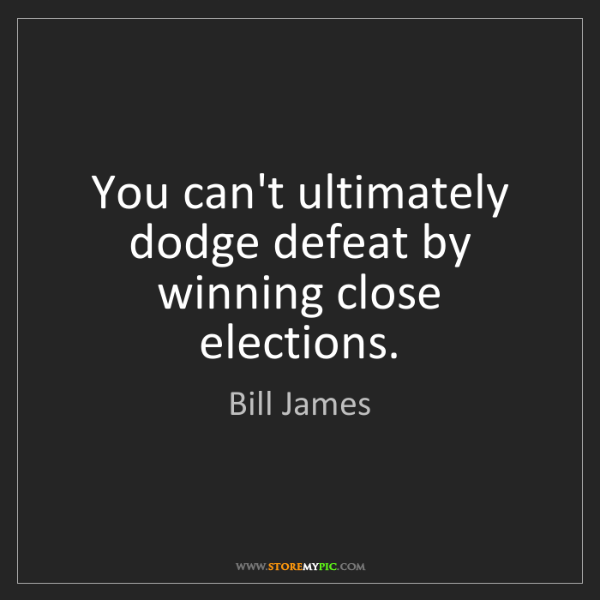 Bill James: You can't ultimately dodge defeat by winning close elections.