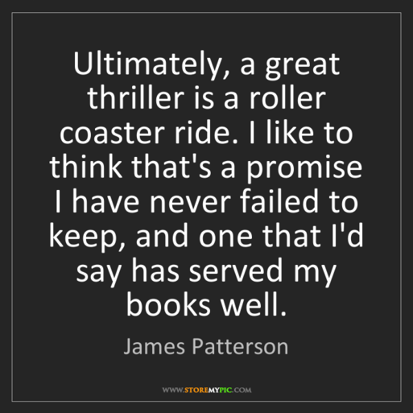 James Patterson: Ultimately, a great thriller is a roller coaster ride....