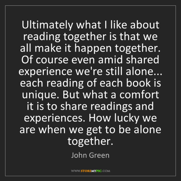 John Green: Ultimately what I like about reading together is that...