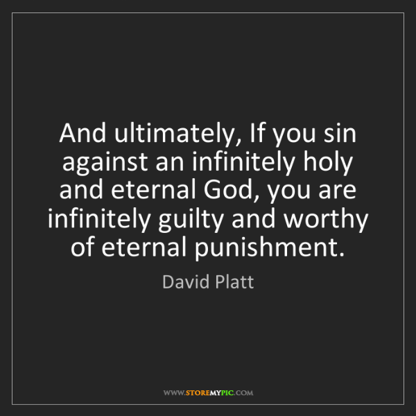 David Platt: And ultimately, If you sin against an infinitely holy...