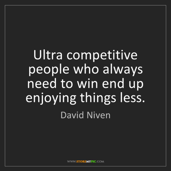 David Niven: Ultra competitive people who always need to win end up...
