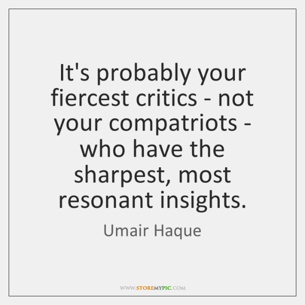 It's probably your fiercest critics - not your compatriots - who have ...