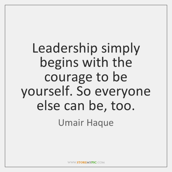 Leadership simply begins with the courage to be yourself. So everyone else ...