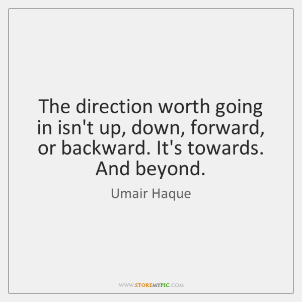 The direction worth going in isn't up, down, forward, or backward. It's ...