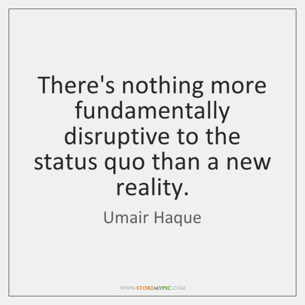 There's nothing more fundamentally disruptive to the status quo than a new ...