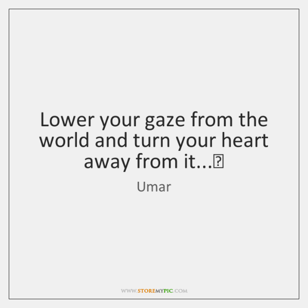 Lower your gaze from the world and turn your heart away from ...