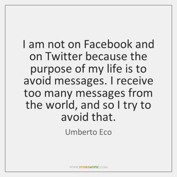 I am not on Facebook and on Twitter because the purpose of ...