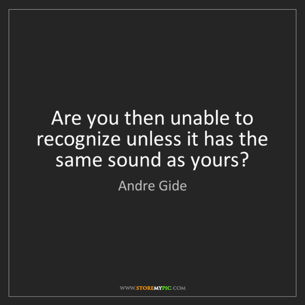 Andre Gide: Are you then unable to recognize unless it has the same...