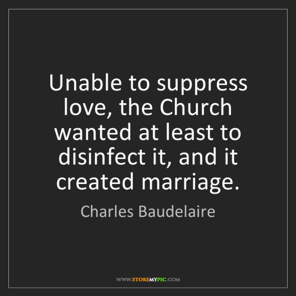 Charles Baudelaire: Unable to suppress love, the Church wanted at least to...