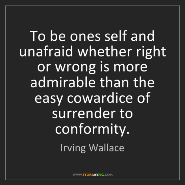 Irving Wallace: To be ones self and unafraid whether right or wrong is...