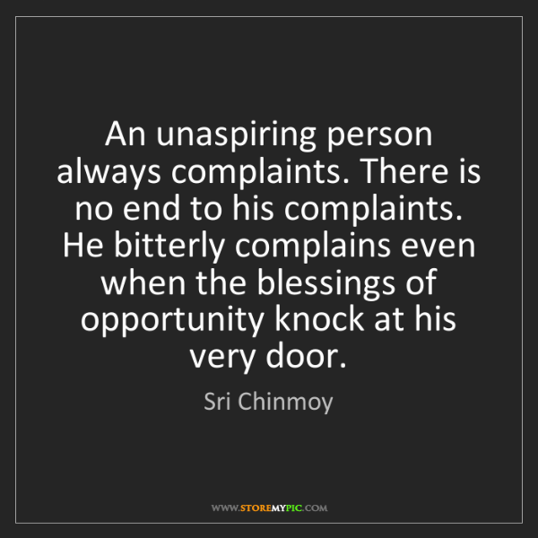 Sri Chinmoy: An unaspiring person always complaints. There is no end...
