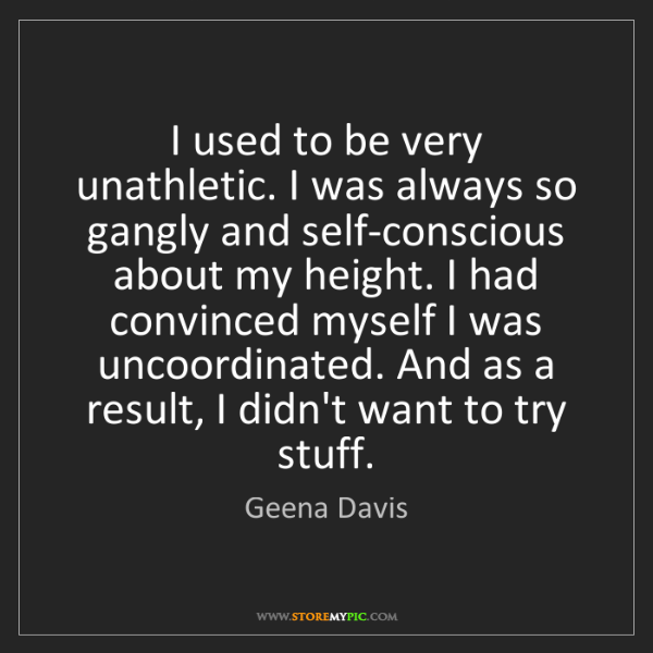 Geena Davis: I used to be very unathletic. I was always so gangly...