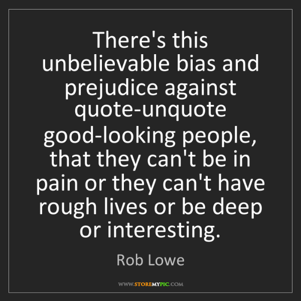 Rob Lowe: There's this unbelievable bias and prejudice against...