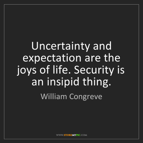 William Congreve: Uncertainty and expectation are the joys of life. Security...