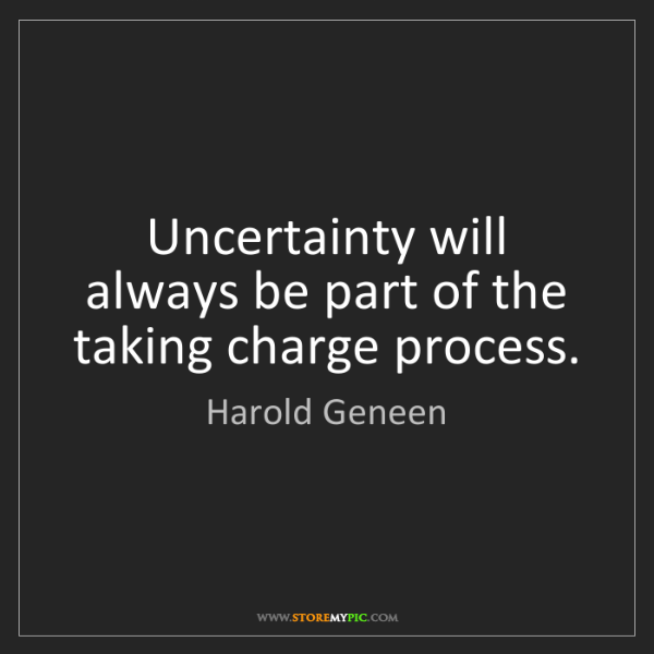 Harold Geneen: Uncertainty will always be part of the taking charge...