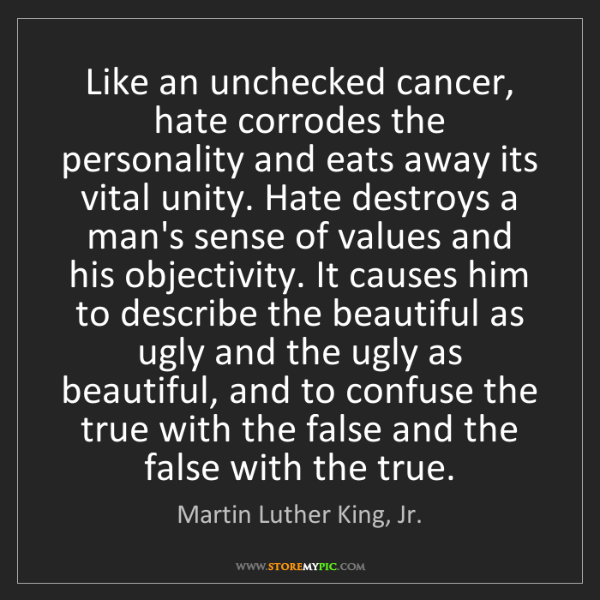 Martin Luther King, Jr.: Like an unchecked cancer, hate corrodes the personality...