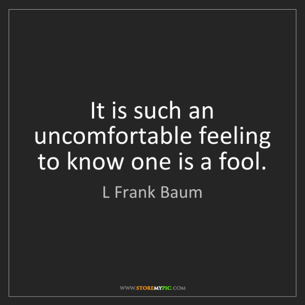 L Frank Baum: It is such an uncomfortable feeling to know one is a...