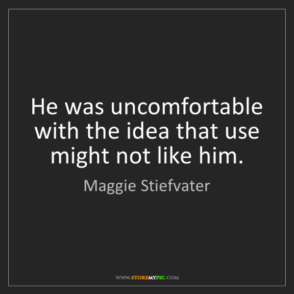Maggie Stiefvater: He was uncomfortable with the idea that use might not...