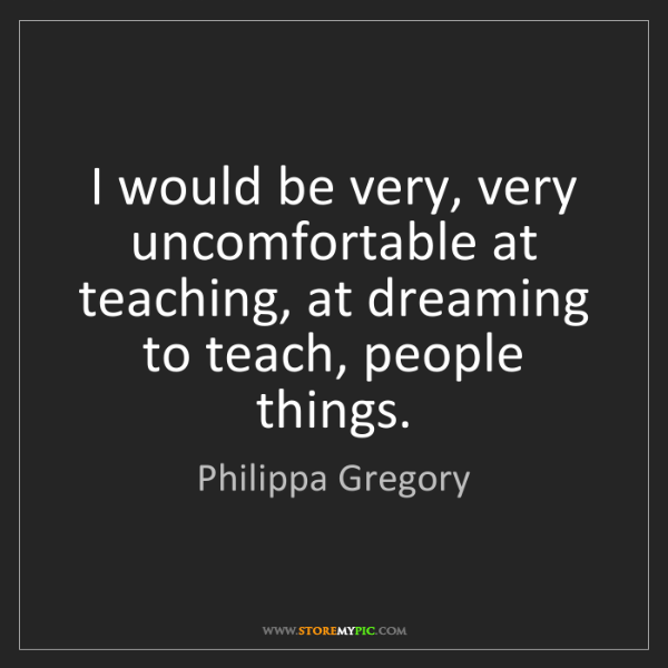 Philippa Gregory: I would be very, very uncomfortable at teaching, at dreaming...