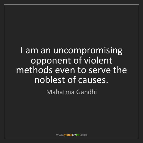 Mahatma Gandhi: I am an uncompromising opponent of violent methods even...