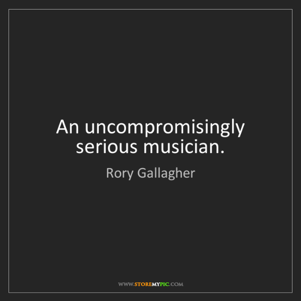 Rory Gallagher: An uncompromisingly serious musician.