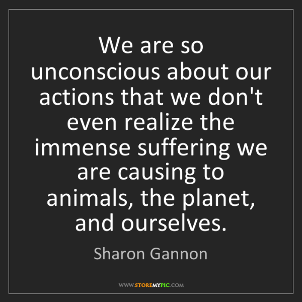 Sharon Gannon: We are so unconscious about our actions that we don't...