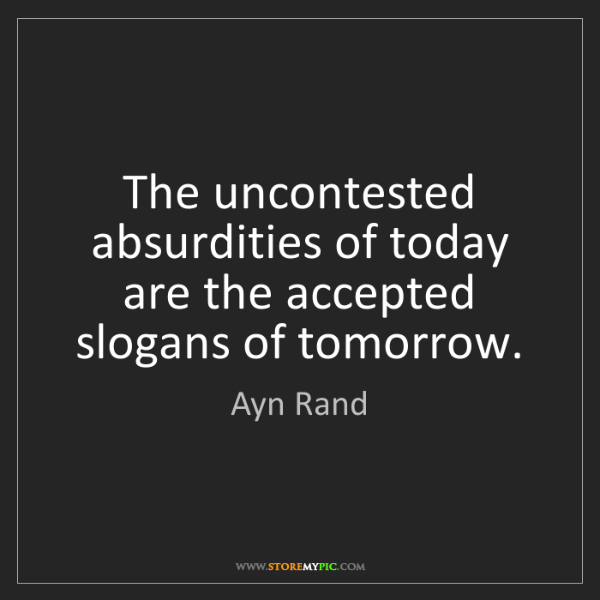 Ayn Rand: The uncontested absurdities of today are the accepted...