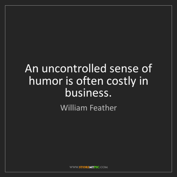 William Feather: An uncontrolled sense of humor is often costly in business.