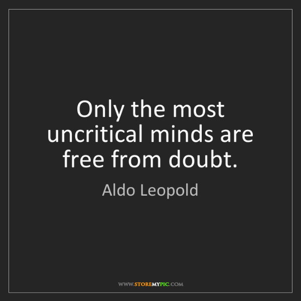 Aldo Leopold: Only the most uncritical minds are free from doubt.