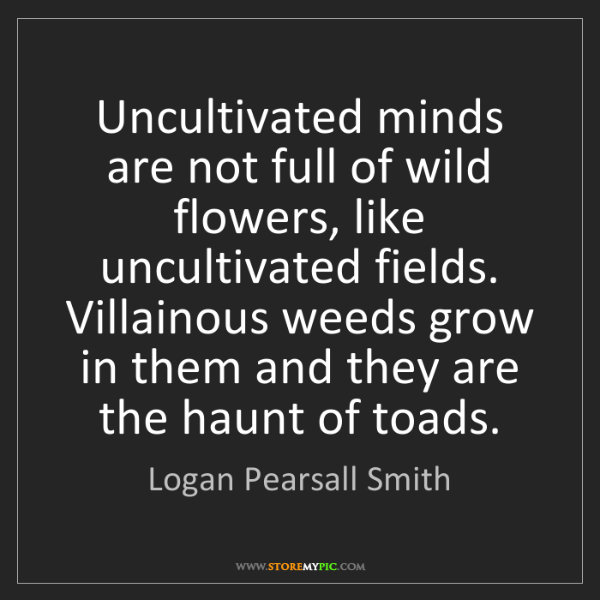Logan Pearsall Smith: Uncultivated minds are not full of wild flowers, like...