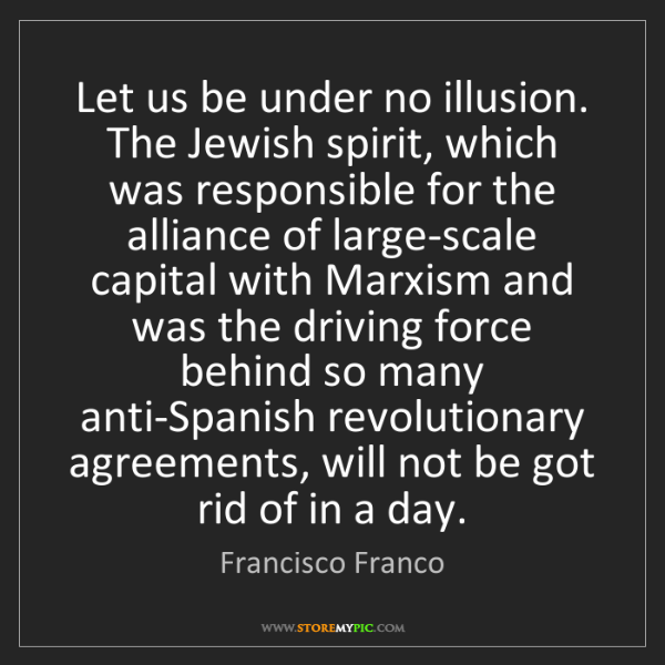 Francisco Franco: Let us be under no illusion. The Jewish spirit, which...