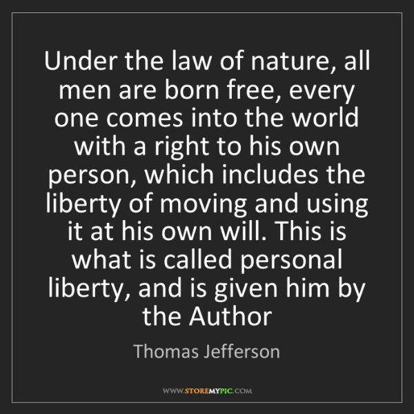 Thomas Jefferson: Under the law of nature, all men are born free, every...