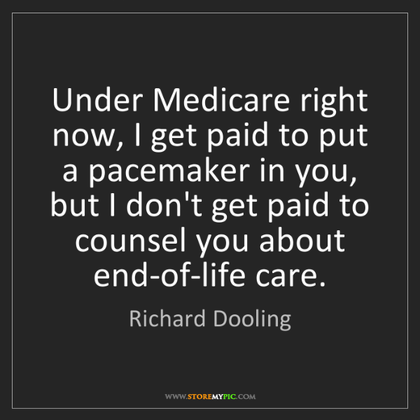 Richard Dooling: Under Medicare right now, I get paid to put a pacemaker...