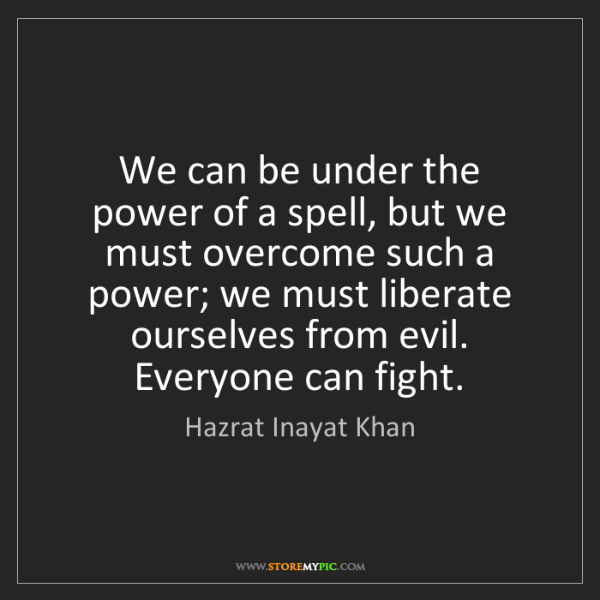 Hazrat Inayat Khan: We can be under the power of a spell, but we must overcome...